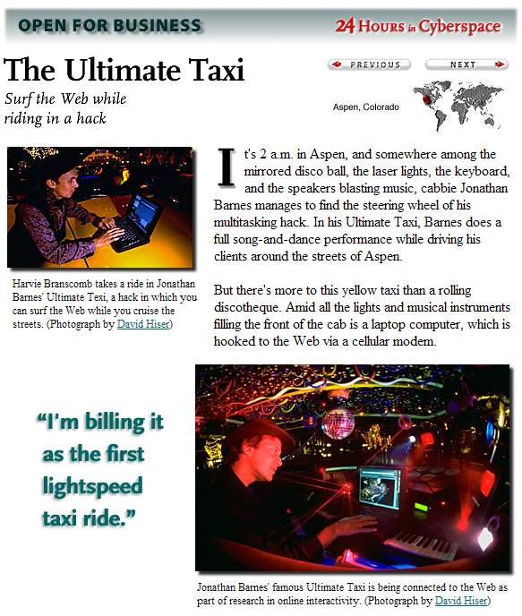 It's 2 a.m. in Aspen, and somewhere among the mirrored disco ball, the laser lights, the keyboard, and the speakers blasting music, cabbie Jonathan Barnes manages to find the steering wheel of his multitasking hack. In his Ultimate Taxi, Barnes does a full song-and-dance performance while driving his clients around the streets of Aspen.  But there's more to this yellow taxi than a rolling discotheque. Amid all the lights and musical instruments filling the front of the cab is a laptop computer, which is hooked to the Web via a cellular modem.  Harvie Branscomb takes a ride in Jonathan Barnes' Ultimate Texi, a hack in which you can surf the Web while you cruise the streets. (Photograph by David Hiser)